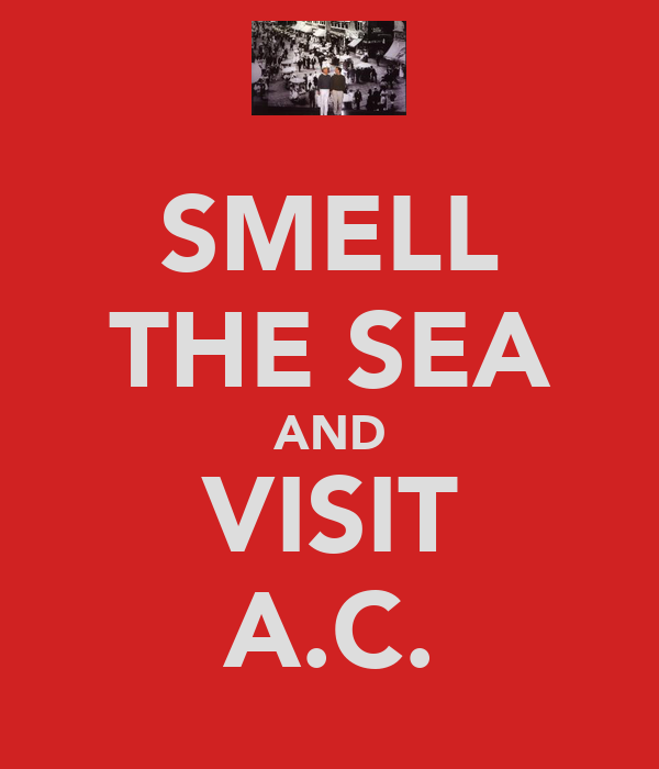 SMELL THE SEA AND VISIT A.C.