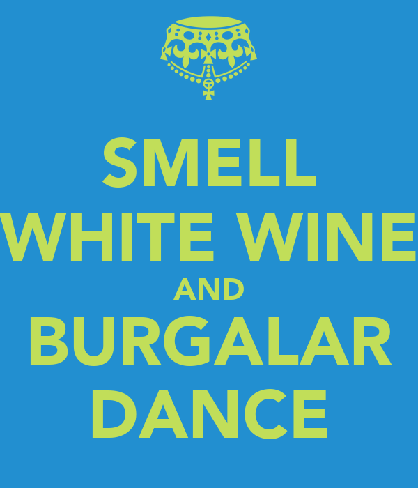 SMELL WHITE WINE AND BURGALAR DANCE