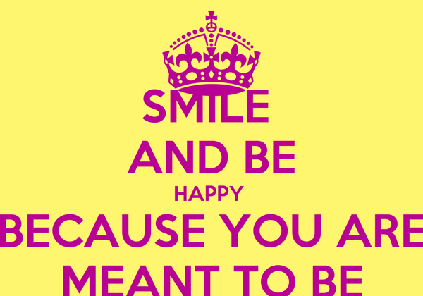 SMILE  AND BE HAPPY  BECAUSE YOU ARE MEANT TO BE