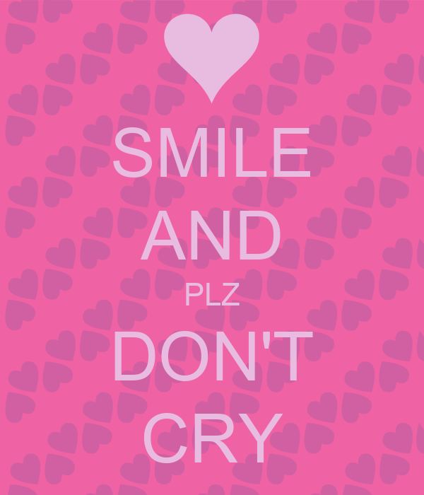SMILE AND PLZ DON'T CRY