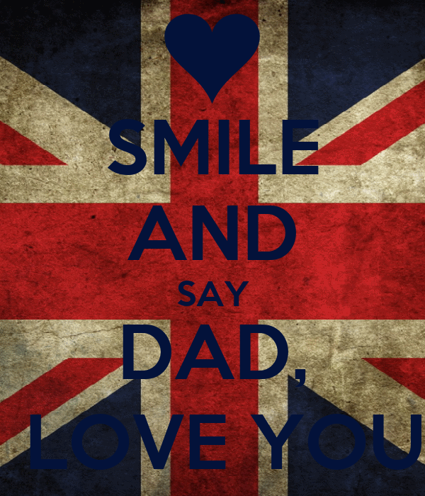 SMILE AND SAY DAD, I LOVE YOU.