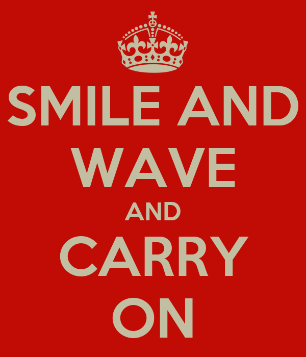 SMILE AND WAVE AND CARRY ON