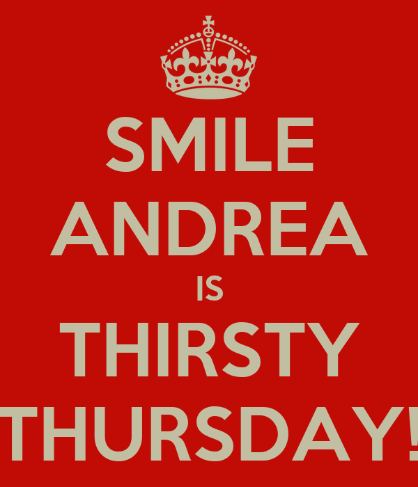 SMILE ANDREA IS THIRSTY THURSDAY!