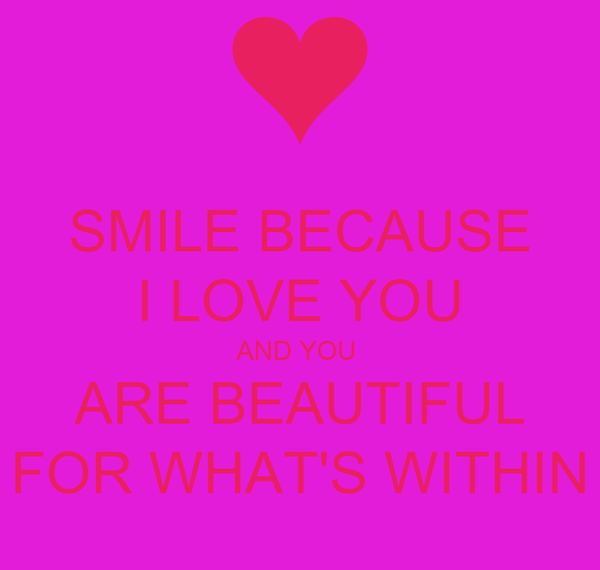 SMILE BECAUSE I LOVE YOU AND YOU  ARE BEAUTIFUL FOR WHAT'S WITHIN