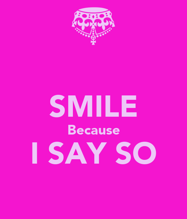 SMILE Because I SAY SO