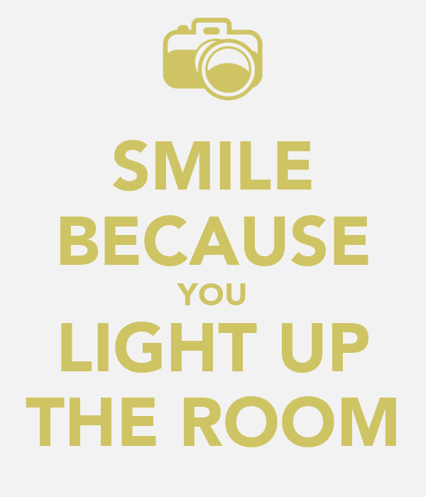 SMILE BECAUSE YOU LIGHT UP THE ROOM