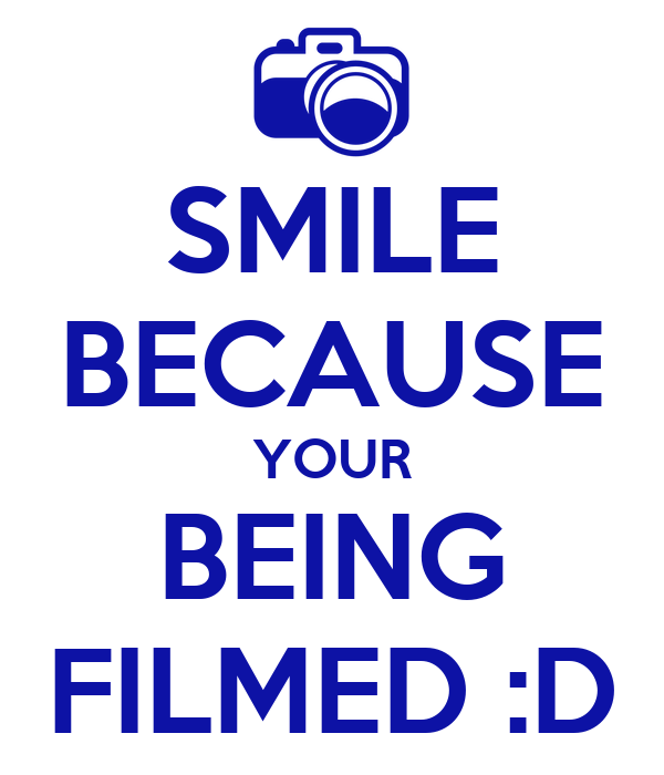 SMILE BECAUSE YOUR BEING FILMED :D