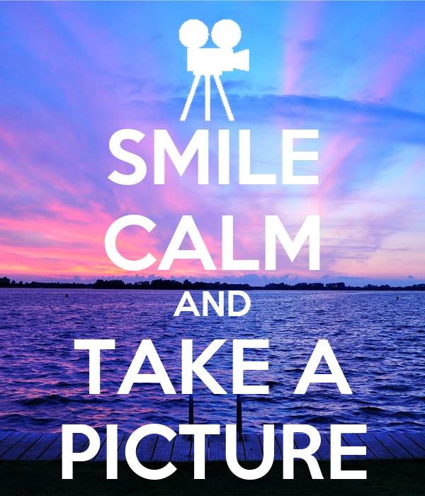 SMILE CALM AND TAKE A PICTURE