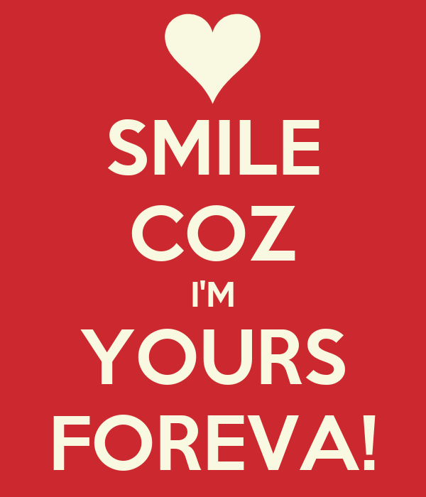 SMILE COZ I'M YOURS FOREVA!