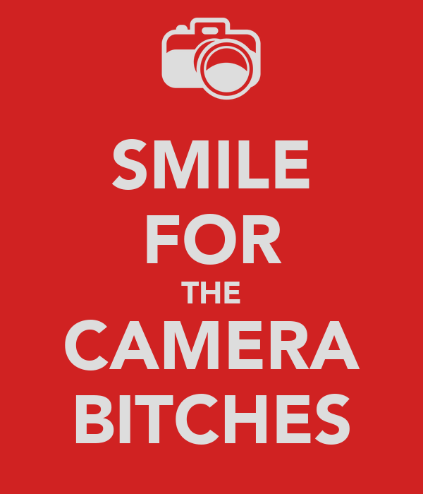 SMILE FOR THE CAMERA BITCHES