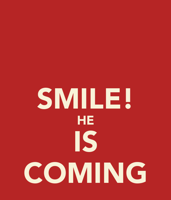 SMILE! HE IS COMING