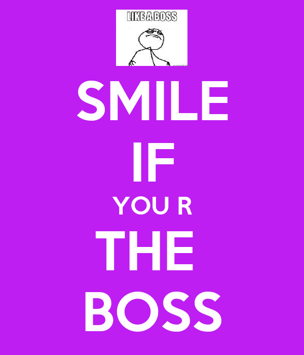 SMILE IF YOU R THE  BOSS