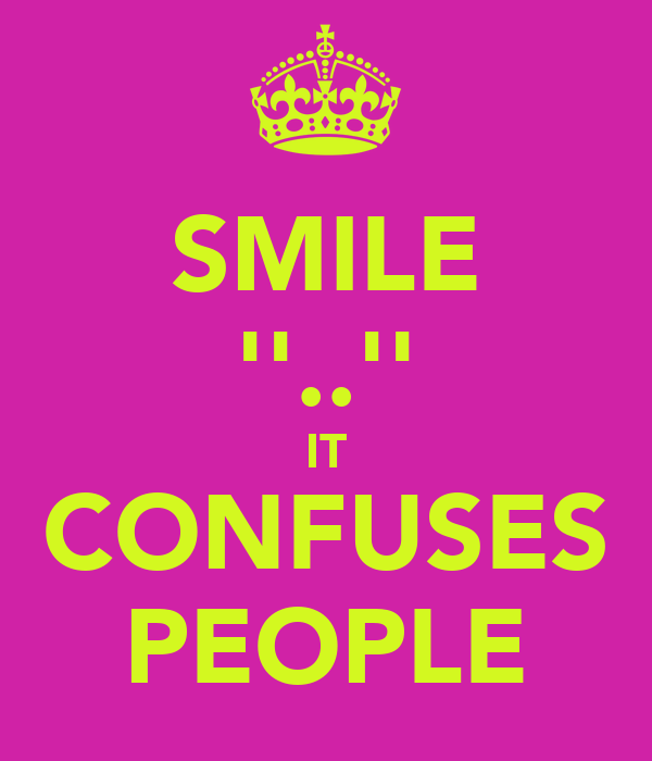 SMILE ''..'' IT CONFUSES PEOPLE