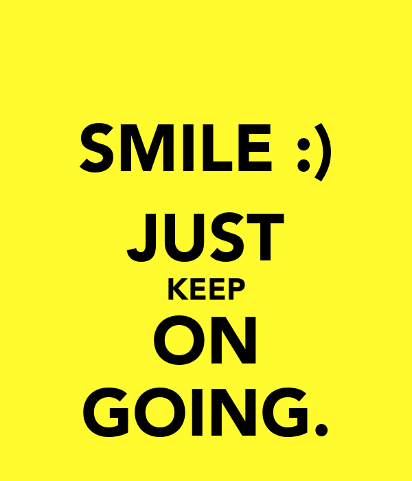 SMILE :) JUST KEEP ON GOING.