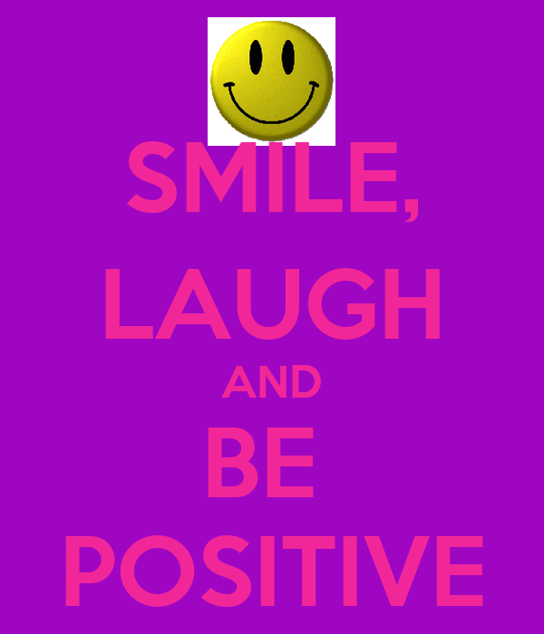 SMILE, LAUGH AND BE  POSITIVE