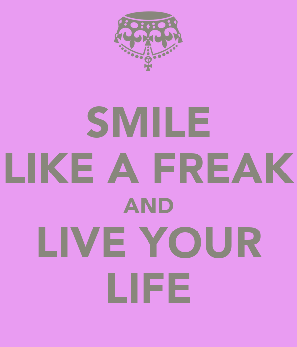 SMILE LIKE A FREAK AND LIVE YOUR LIFE