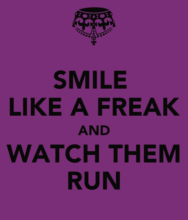 SMILE  LIKE A FREAK AND WATCH THEM RUN