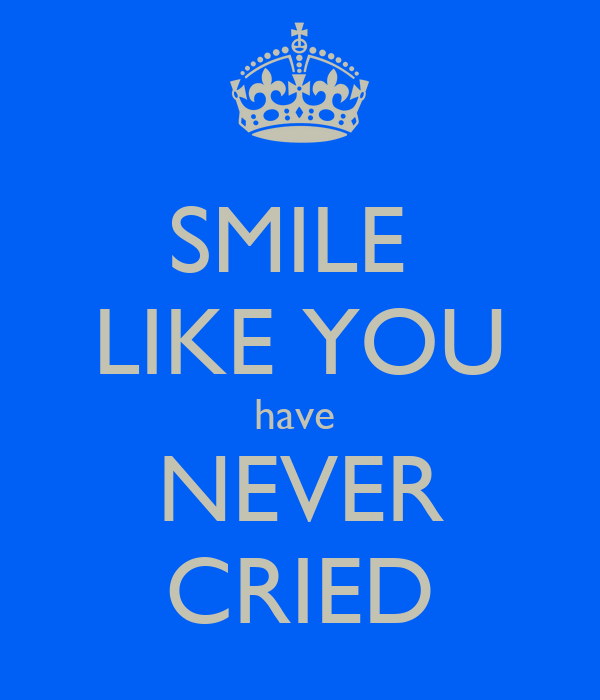 SMILE  LIKE YOU have  NEVER CRIED