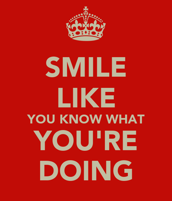 SMILE LIKE YOU KNOW WHAT YOU'RE DOING