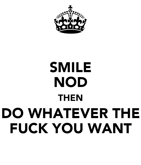 SMILE NOD THEN DO WHATEVER THE FUCK YOU WANT