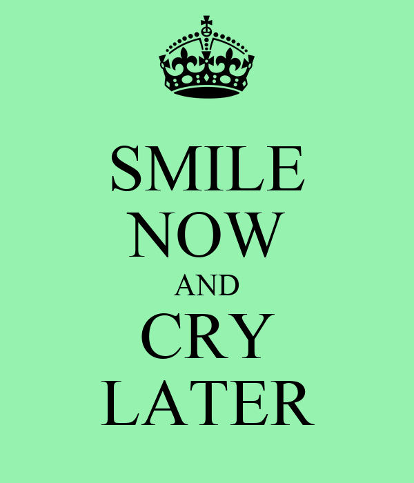 SMILE NOW AND CRY LATER