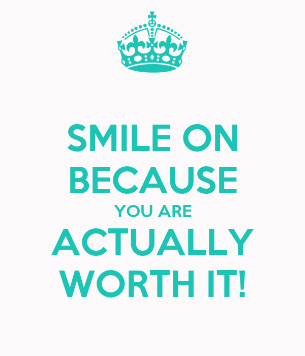 SMILE ON BECAUSE YOU ARE ACTUALLY WORTH IT!