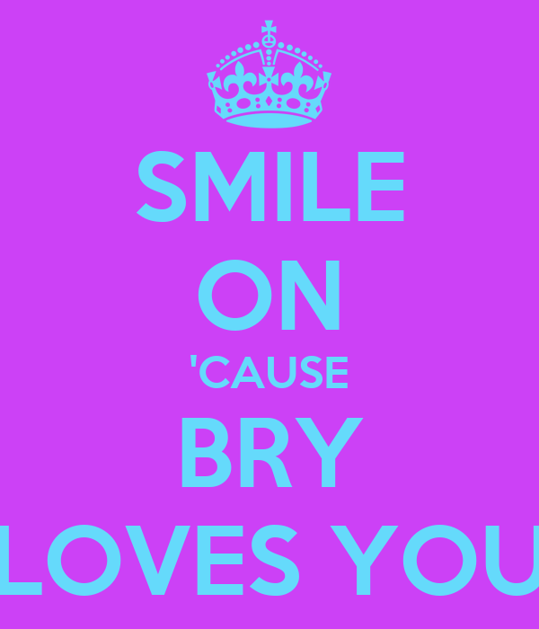 SMILE ON 'CAUSE BRY LOVES YOU