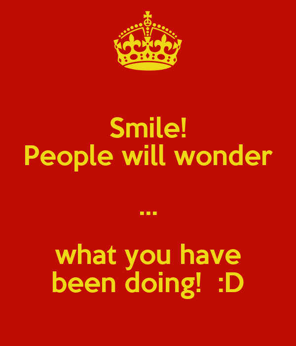 Smile! People will wonder ... what you have been doing!  :D