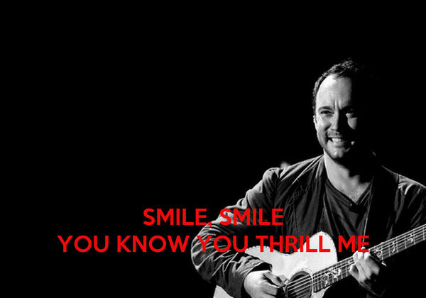 SMILE, SMILE YOU KNOW YOU THRILL ME