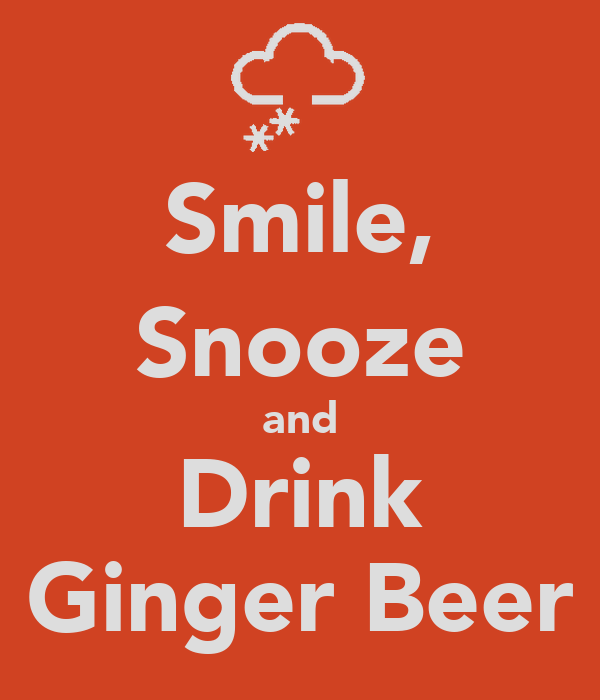 Smile, Snooze and Drink Ginger Beer