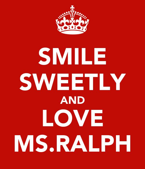 SMILE SWEETLY AND LOVE MS.RALPH