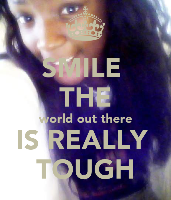 SMILE  THE world out there IS REALLY  TOUGH