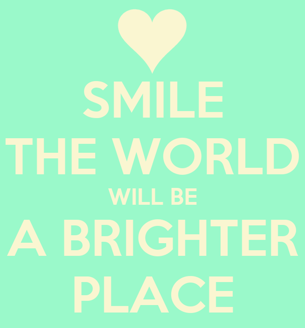 SMILE THE WORLD WILL BE A BRIGHTER PLACE