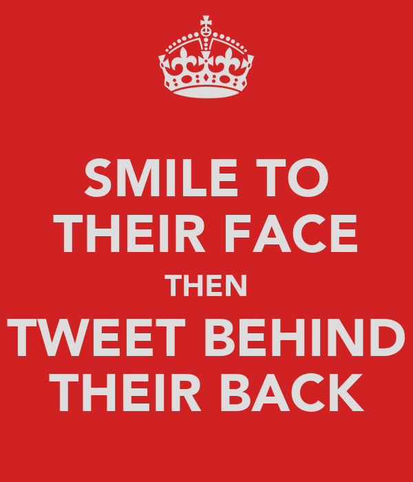 SMILE TO THEIR FACE THEN TWEET BEHIND THEIR BACK