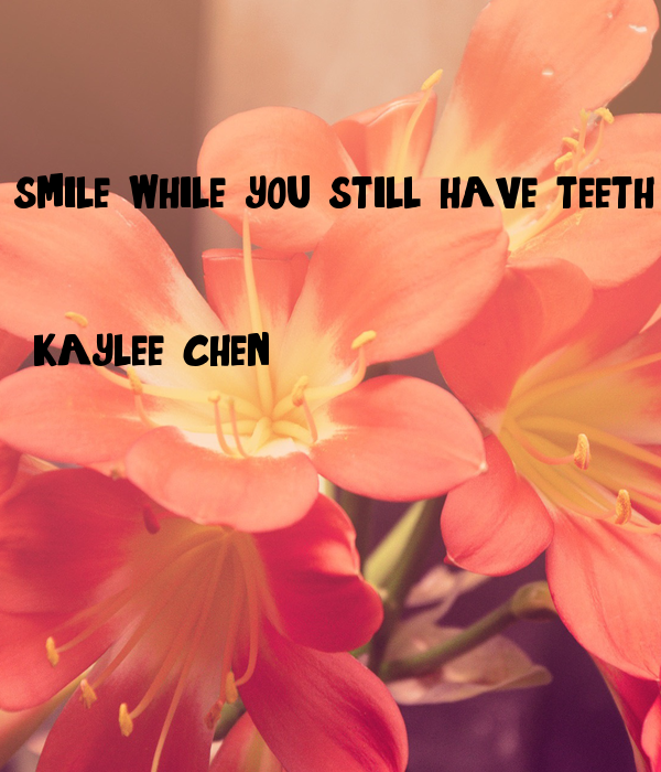 smile while you still have teeth   - kaylee chen