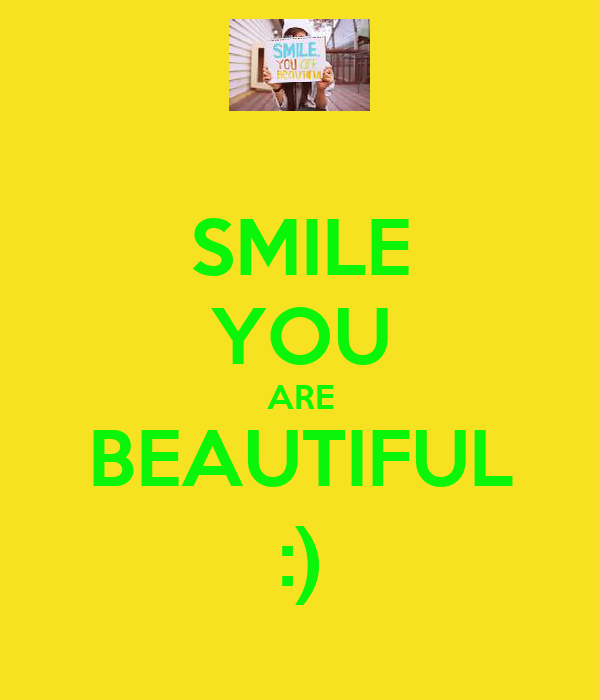 SMILE YOU ARE BEAUTIFUL :)