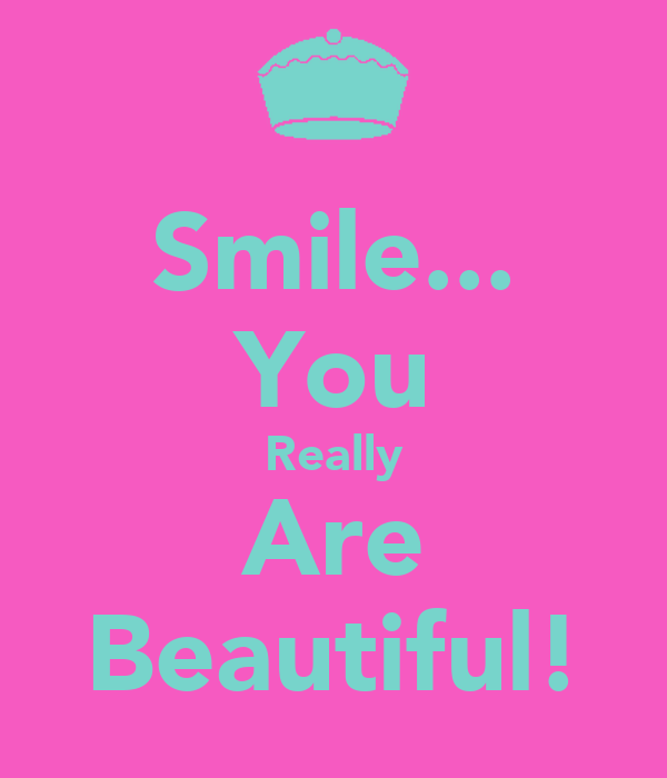 Smile... You Really Are Beautiful!