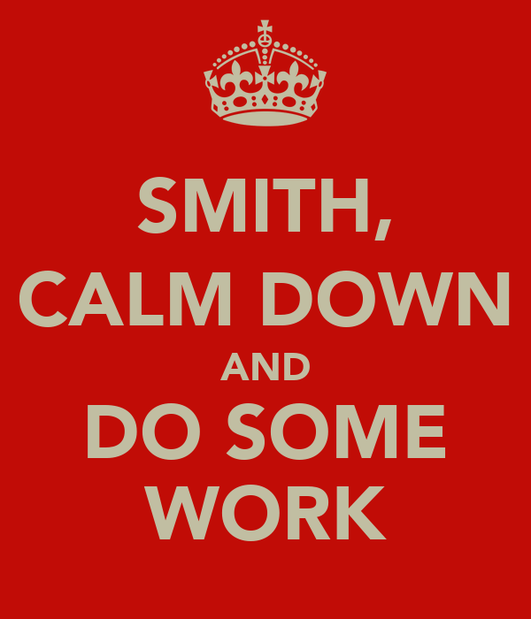 SMITH, CALM DOWN AND DO SOME WORK