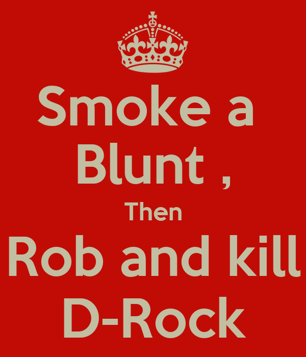 Smoke a  Blunt , Then Rob and kill D-Rock