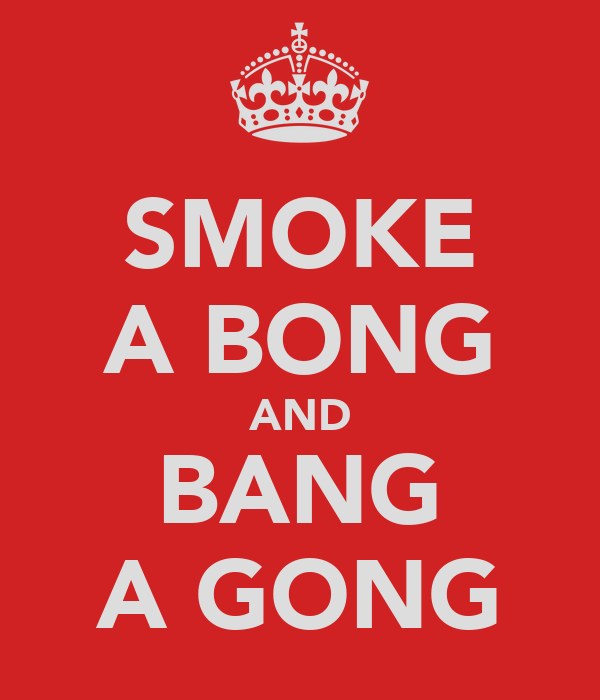 SMOKE A BONG AND BANG A GONG