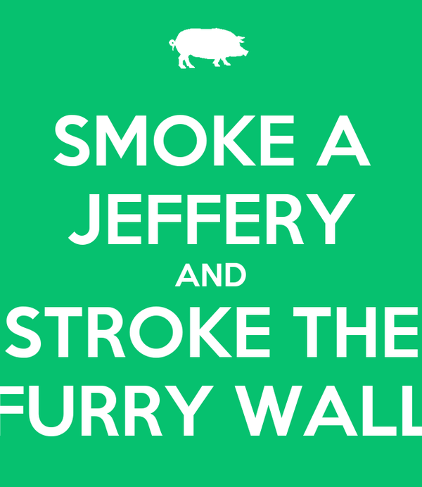 SMOKE A JEFFERY AND STROKE THE FURRY WALL