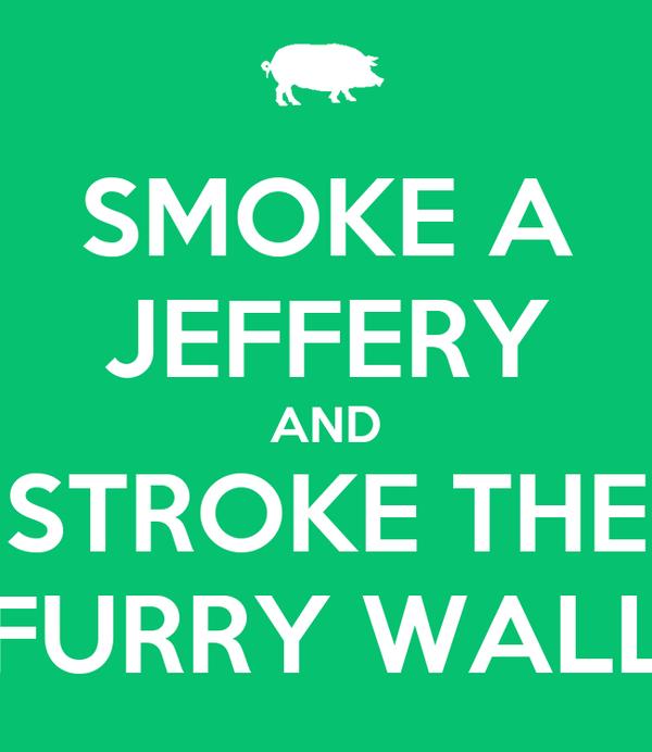 SMOKE A JEFFERY AND STROKE THE FURRY WALL