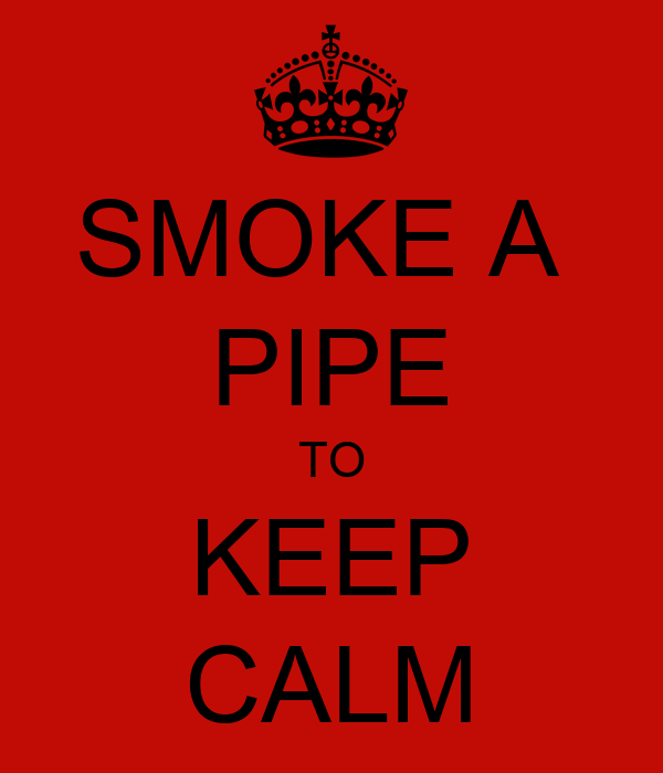 SMOKE A  PIPE TO KEEP CALM