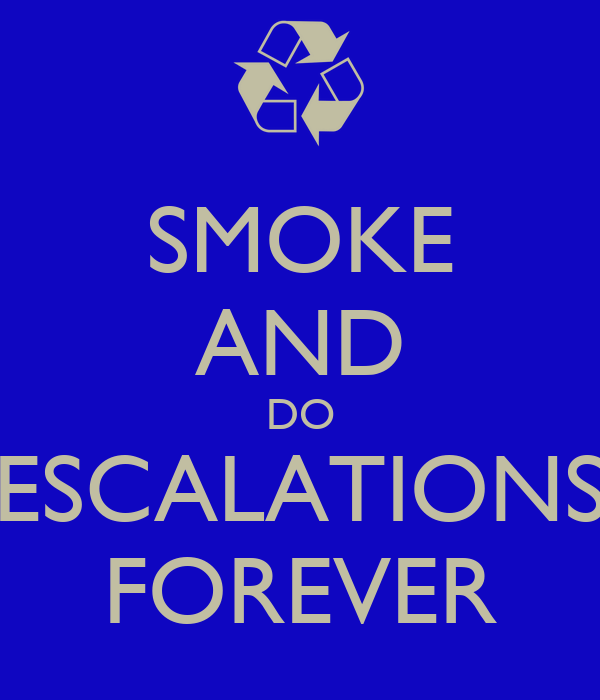 SMOKE AND DO ESCALATIONS FOREVER