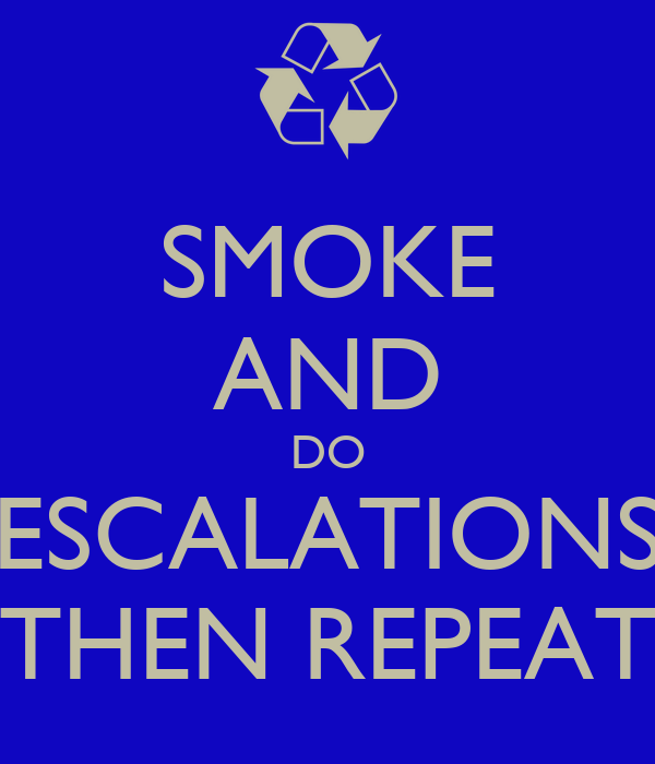 SMOKE AND DO ESCALATIONS THEN REPEAT