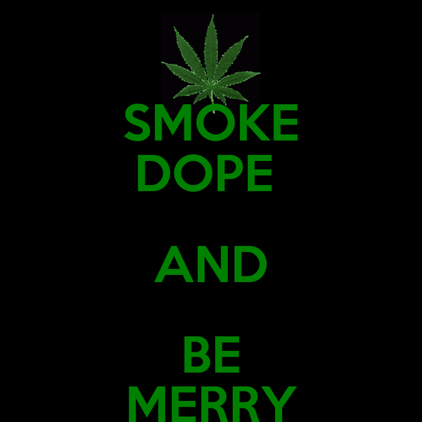 SMOKE DOPE  AND BE MERRY