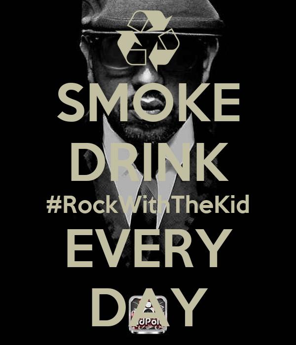SMOKE DRINK #RockWithTheKid EVERY DAY