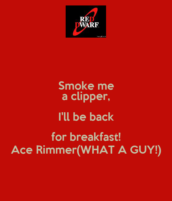 Smoke me a clipper, I'll be back for breakfast! Ace Rimmer(WHAT A GUY!)