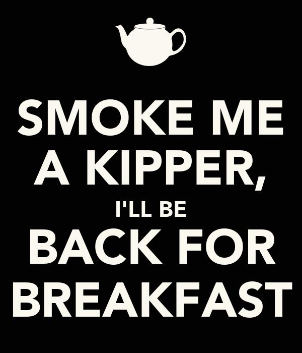 SMOKE ME A KIPPER, I'LL BE BACK FOR BREAKFAST