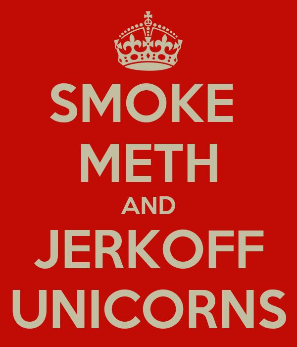 SMOKE  METH AND JERKOFF UNICORNS